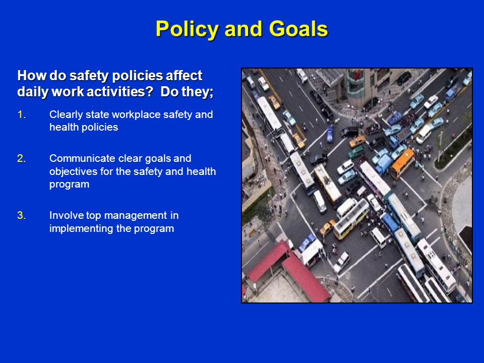 Policy and Goals 1.Clearly state workplace safety and health policies 2.Communicate clear goals and objectives for the safety and health program 3.Inv
