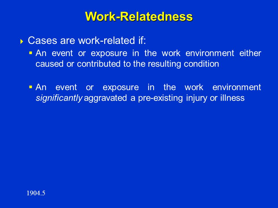 Work-Relatedness  Cases are work-related if:  An event or exposure in the work environment either caused or contributed to the resulting condition 