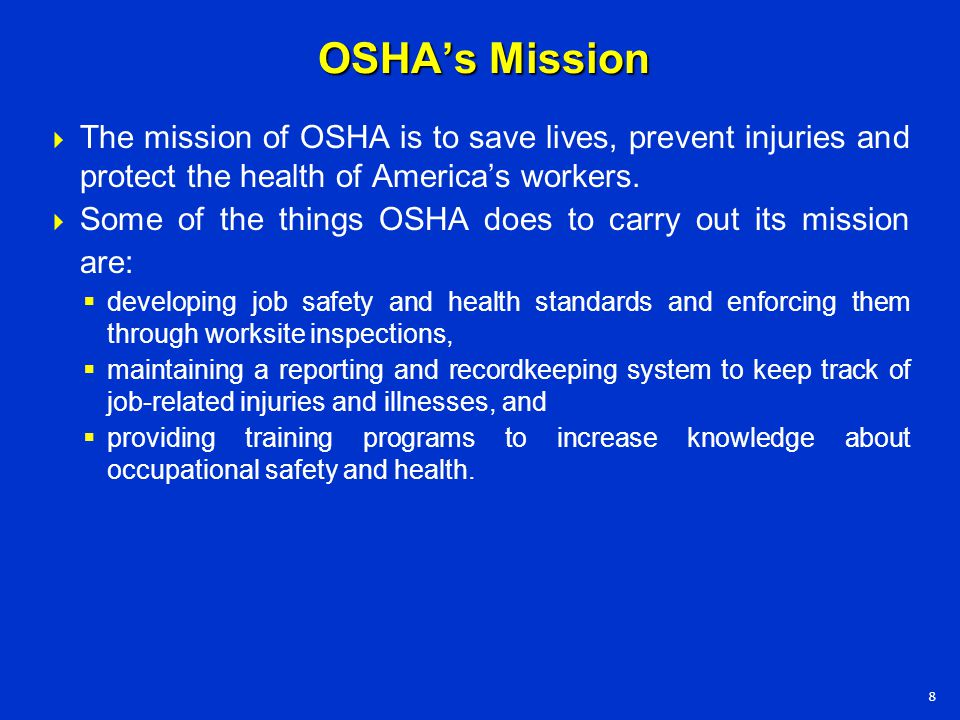 OSHA's Mission  The mission of OSHA is to save lives, prevent injuries and protect the health of America's workers.  Some of the things OSHA does to