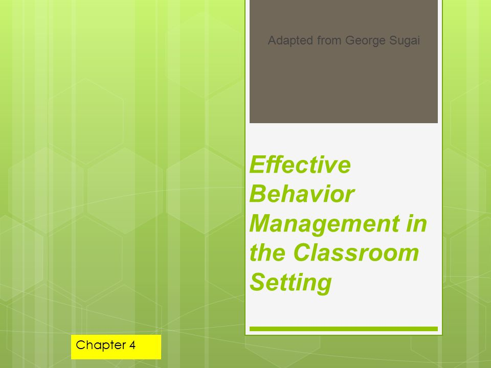 Effective Behavior Management in the Classroom Setting Adapted from George Sugai Chapter 4