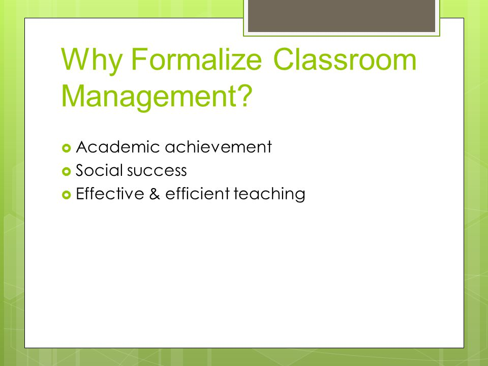 Why Formalize Classroom Management?  Academic achievement  Social success  Effective & efficient teaching