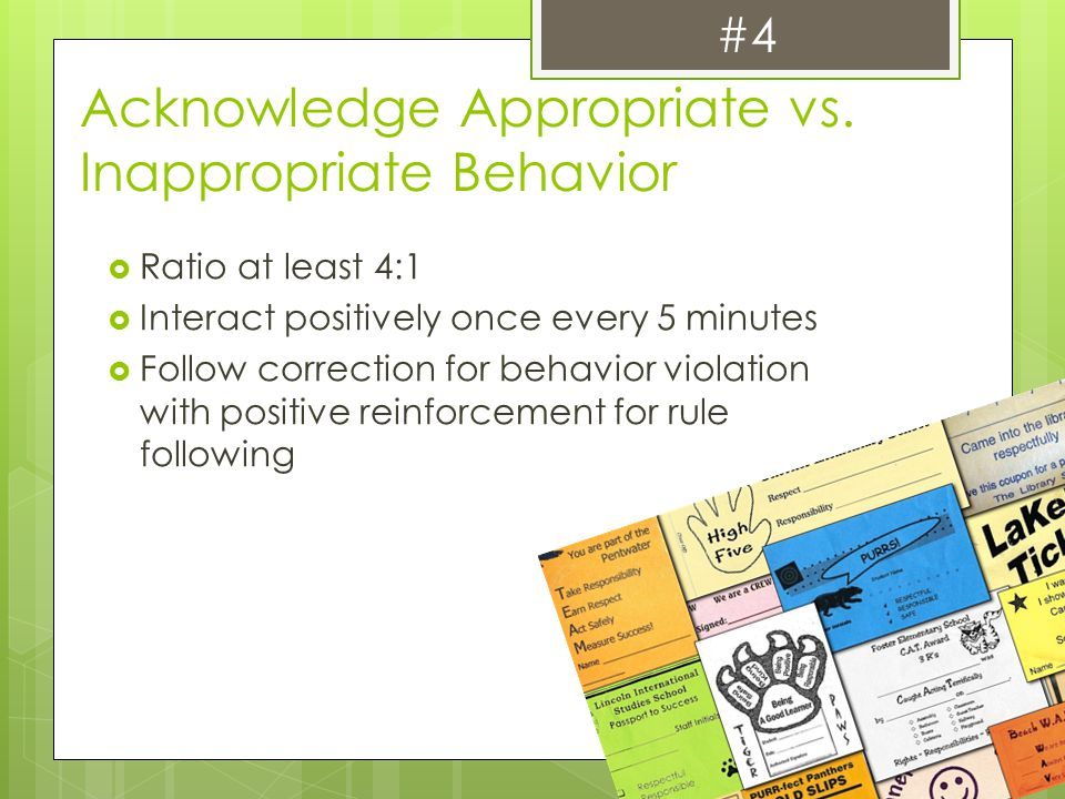 Acknowledge Appropriate vs. Inappropriate Behavior  Ratio at least 4:1  Interact positively once every 5 minutes  Follow correction for behavior vi