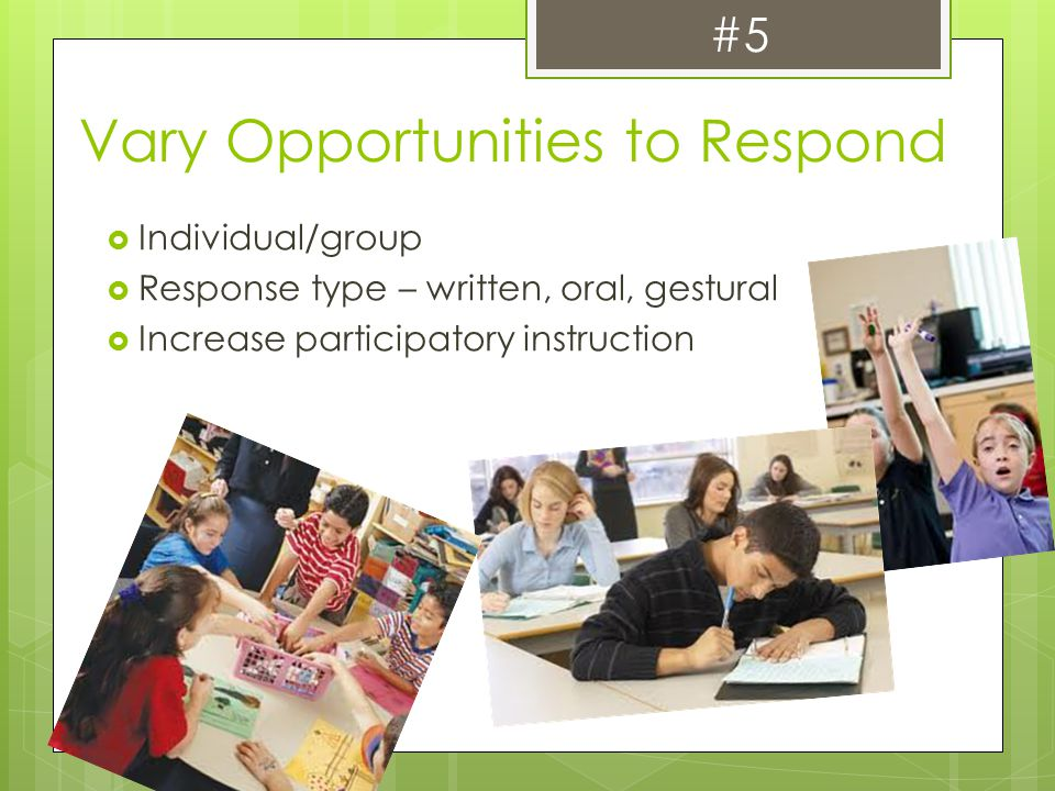 Vary Opportunities to Respond  Individual/group  Response type – written, oral, gestural  Increase participatory instruction #5