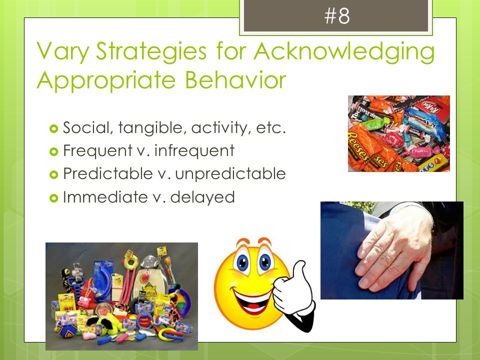 Vary Strategies for Acknowledging Appropriate Behavior  Social, tangible, activity, etc.  Frequent v. infrequent  Predictable v. unpredictable  Im