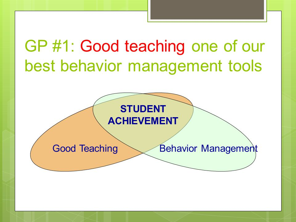 Primary Prevention: School-/Classroom- Wide Systems for All Students, Staff, & Settings Secondary Prevention: Specialized Group Systems for Students with At-Risk Behavior Tertiary Prevention: Specialized Individualized Systems for Students with High-Risk Behavior ~80% of Students ~15% ~5% GP #2: Apply three tiered prevention logic to classroom setting