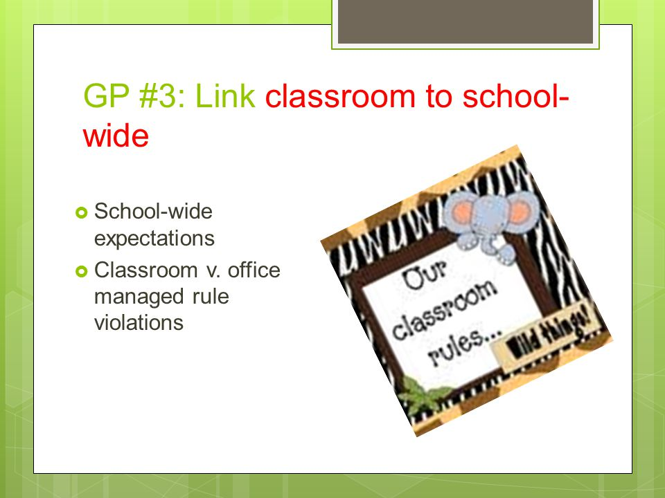 GP #3: Link classroom to school- wide  School-wide expectations  Classroom v. office managed rule violations