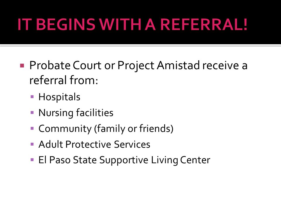  Probate Court or Project Amistad receive a referral from:  Hospitals  Nursing facilities  Community (family or friends)  Adult Protective Services  El Paso State Supportive Living Center