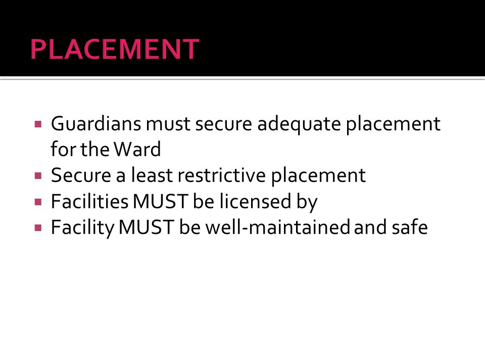  Guardians must secure adequate placement for the Ward  Secure a least restrictive placement  Facilities MUST be licensed by  Facility MUST be well-maintained and safe