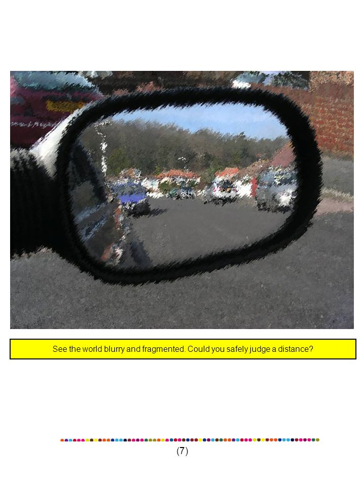 (7) See the world blurry and fragmented. Could you safely judge a distance?