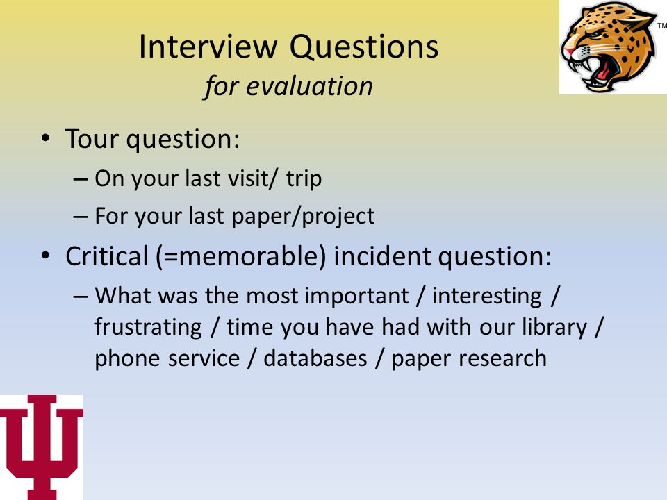 Interview Questions for evaluation Tour question: – On your last visit/ trip – For your last paper/project Critical (=memorable) incident question: – What was the most important / interesting / frustrating / time you have had with our library / phone service / databases / paper research