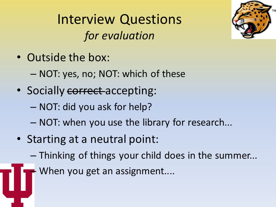 Interview Questions for evaluation Outside the box: – NOT: yes, no; NOT: which of these Socially correct accepting: – NOT: did you ask for help.