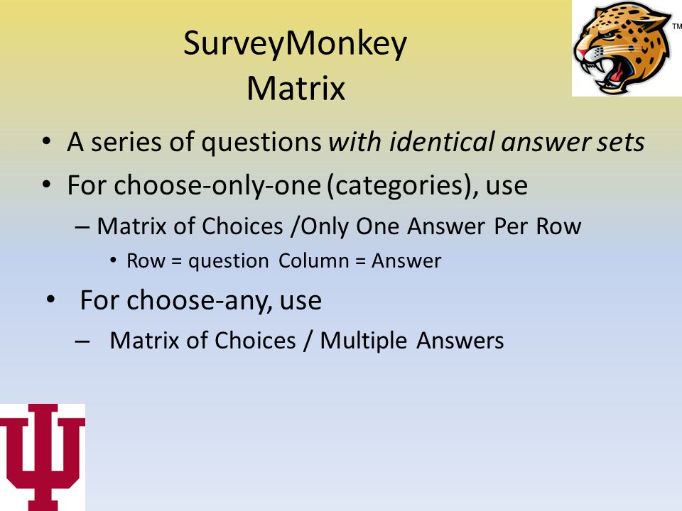 SurveyMonkey Matrix A series of questions with identical answer sets For choose-only-one (categories), use – Matrix of Choices /Only One Answer Per Row Row = question Column = Answer For choose-any, use – Matrix of Choices / Multiple Answers