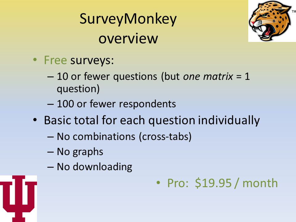 SurveyMonkey overview Free surveys: – 10 or fewer questions (but one matrix = 1 question) – 100 or fewer respondents Basic total for each question individually – No combinations (cross-tabs) – No graphs – No downloading Pro: $19.95 / month