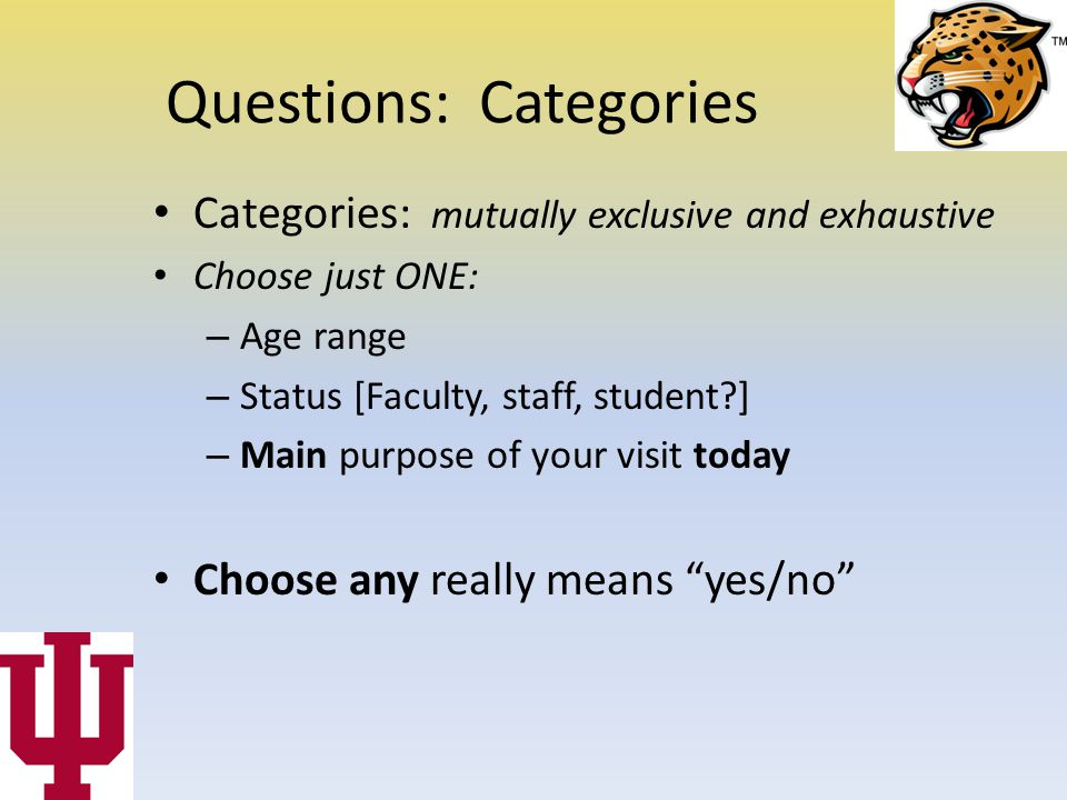 Questions: Categories Categories: mutually exclusive and exhaustive Choose just ONE: – Age range – Status [Faculty, staff, student ] – Main purpose of your visit today Choose any really means yes/no