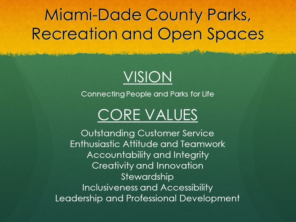 Miami-Dade County Parks, Recreation and Open Spaces VISION Connecting People and Parks for Life CORE VALUES Outstanding Customer Service Enthusiastic