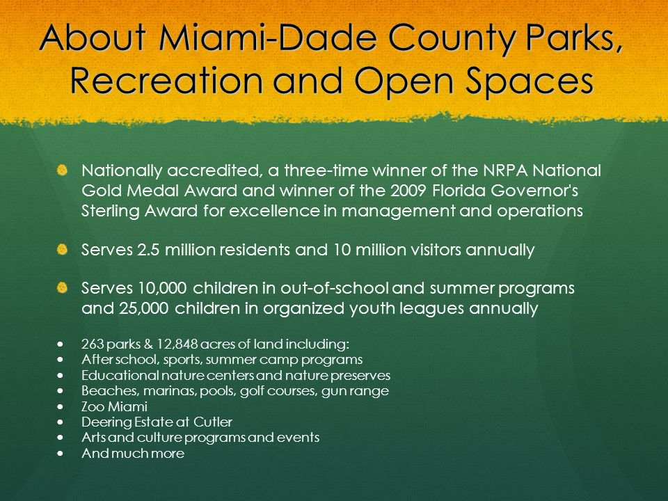 About Miami-Dade County Parks, Recreation and Open Spaces Nationally accredited, a three-time winner of the NRPA National Gold Medal Award and winner