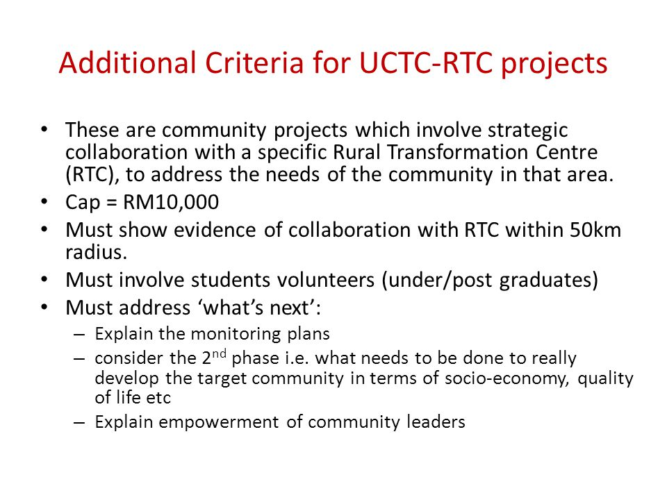 Additional Criteria for UCTC-RTC projects These are community projects which involve strategic collaboration with a specific Rural Transformation Centre (RTC), to address the needs of the community in that area.