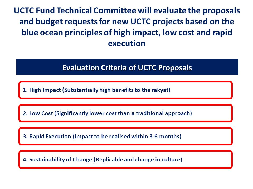 UCTC Fund Technical Committee will evaluate the proposals and budget requests for new UCTC projects based on the blue ocean principles of high impact, low cost and rapid execution Evaluation Criteria of UCTC Proposals 4.