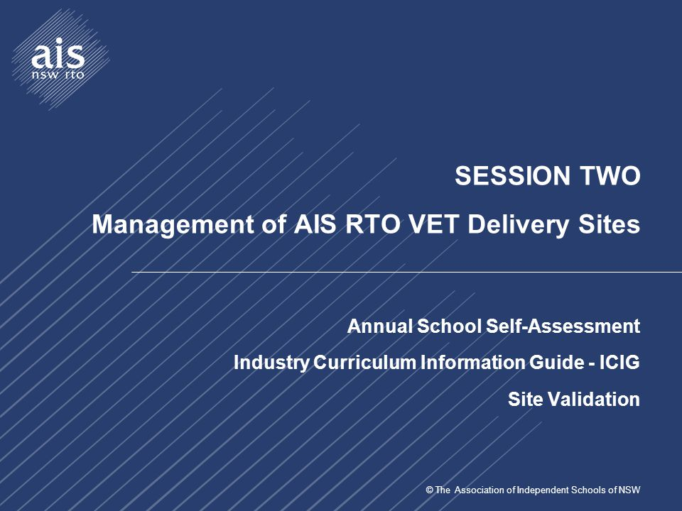 © The Association of Independent Schools of NSW SESSION TWO Management of AIS RTO VET Delivery Sites Annual School Self-Assessment Industry Curriculum Information Guide - ICIG Site Validation