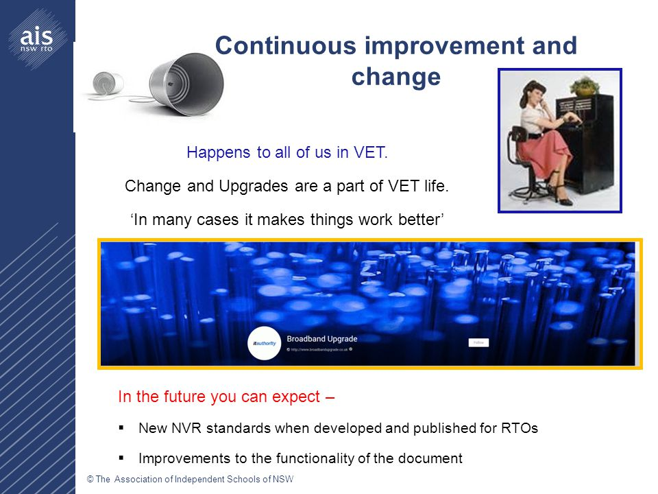 © The Association of Independent Schools of NSW Continuous improvement and change Happens to all of us in VET. Change and Upgrades are a part of VET l