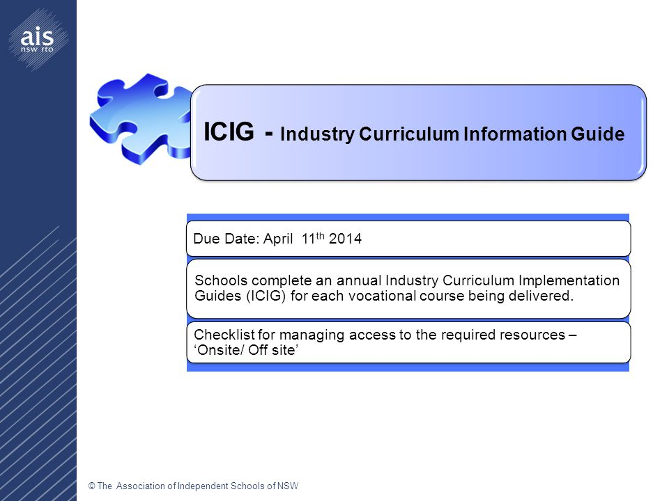 © The Association of Independent Schools of NSW Due Date: April 11 th 2014 Schools complete an annual Industry Curriculum Implementation Guides (ICIG) for each vocational course being delivered.