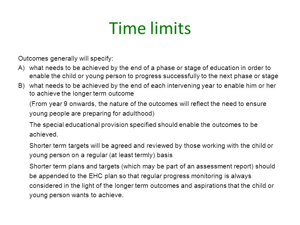 Time limits Outcomes generally will specify: A)what needs to be achieved by the end of a phase or stage of education in order to enable the child or young person to progress successfully to the next phase or stage B)what needs to be achieved by the end of each intervening year to enable him or her to achieve the longer term outcome (From year 9 onwards, the nature of the outcomes will reflect the need to ensure young people are preparing for adulthood) The special educational provision specified should enable the outcomes to be achieved.