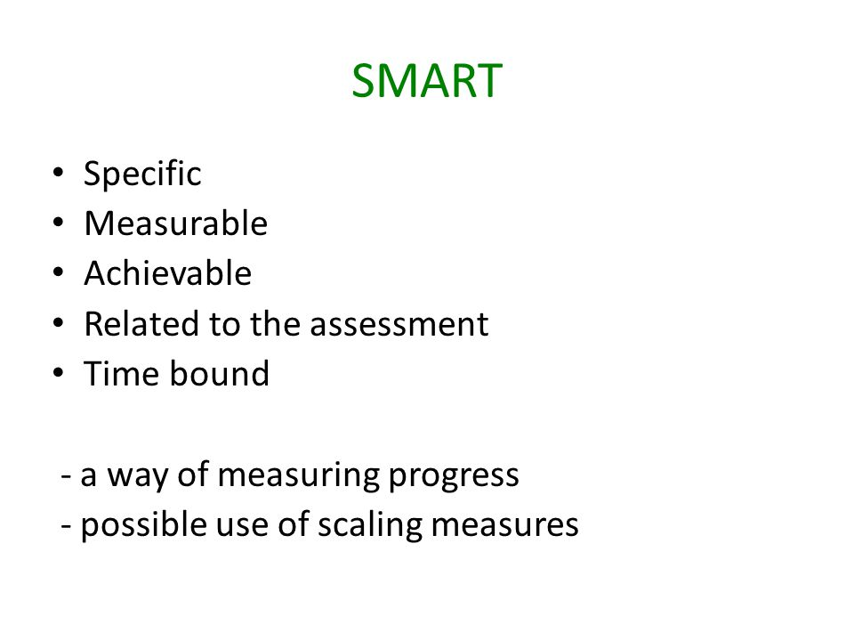 SMART Specific Measurable Achievable Related to the assessment Time bound - a way of measuring progress - possible use of scaling measures