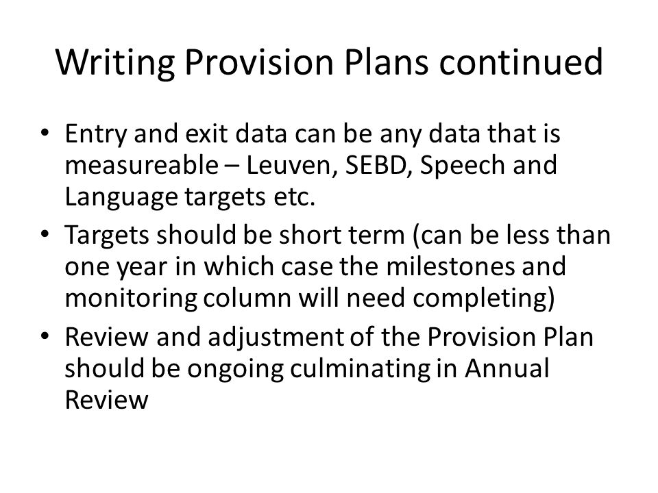 Writing Provision Plans continued Entry and exit data can be any data that is measureable – Leuven, SEBD, Speech and Language targets etc.