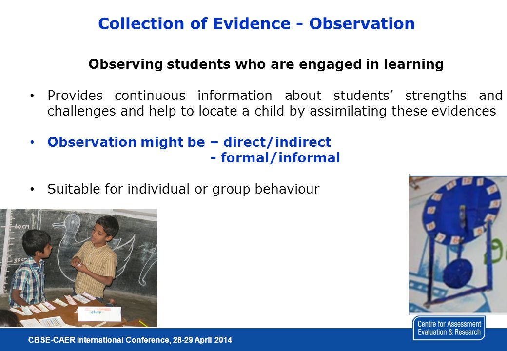 Collection of Evidence - Observation Observing students who are engaged in learning Provides continuous information about students' strengths and challenges and help to locate a child by assimilating these evidences Observation might be – direct/indirect - formal/informal Suitable for individual or group behaviour CBSE-CAER International Conference, 28-29 April 2014 Cont.