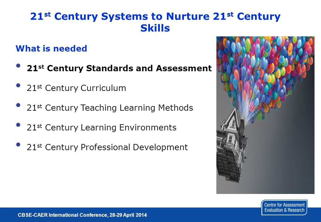 21 st Century Systems to Nurture 21 st Century Skills What is needed 21 st Century Standards and Assessment 21 st Century Curriculum 21 st Century Teaching Learning Methods 21 st Century Learning Environments 21 st Century Professional Development CBSE-CAER International Conference, 28-29 April 2014