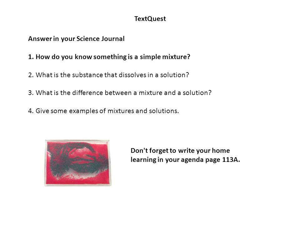 TextQuest Answer in your Science Journal 1. How do you know something is a simple mixture? 2. What is the substance that dissolves in a solution? 3. W