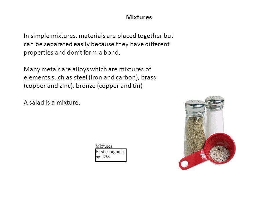 Mixtures In simple mixtures, materials are placed together but can be separated easily because they have different properties and don't form a bond. M