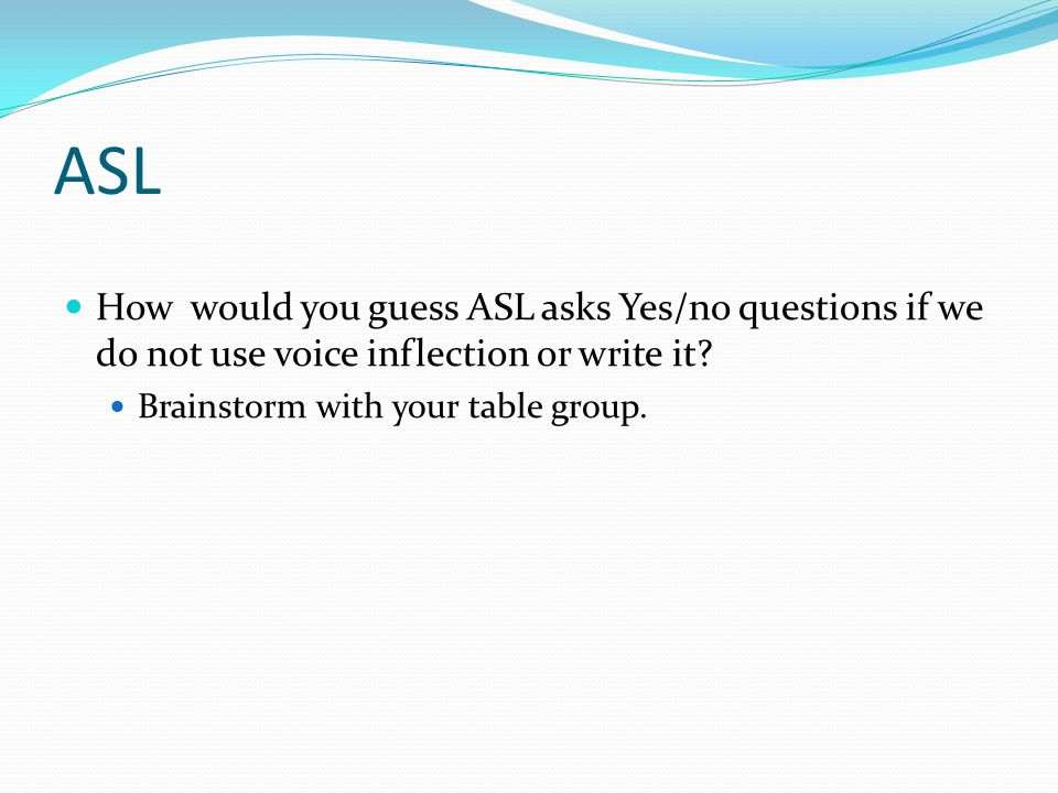 ASL How would you guess ASL asks Yes/no questions if we do not use voice inflection or write it? Brainstorm with your table group.