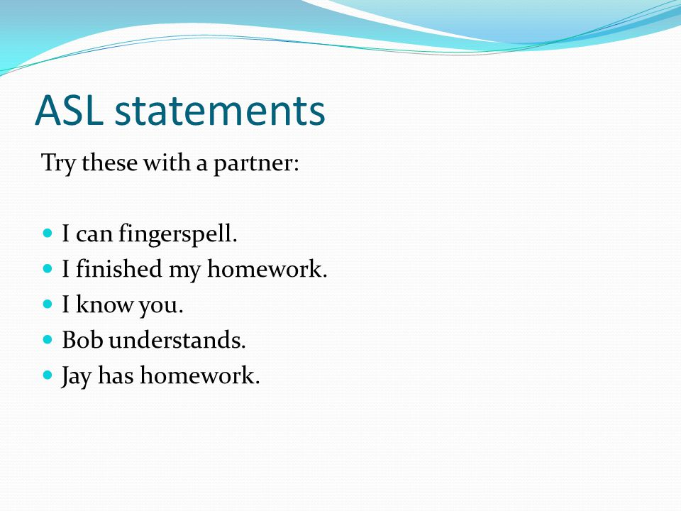 ASL statements Try these with a partner: I can fingerspell.