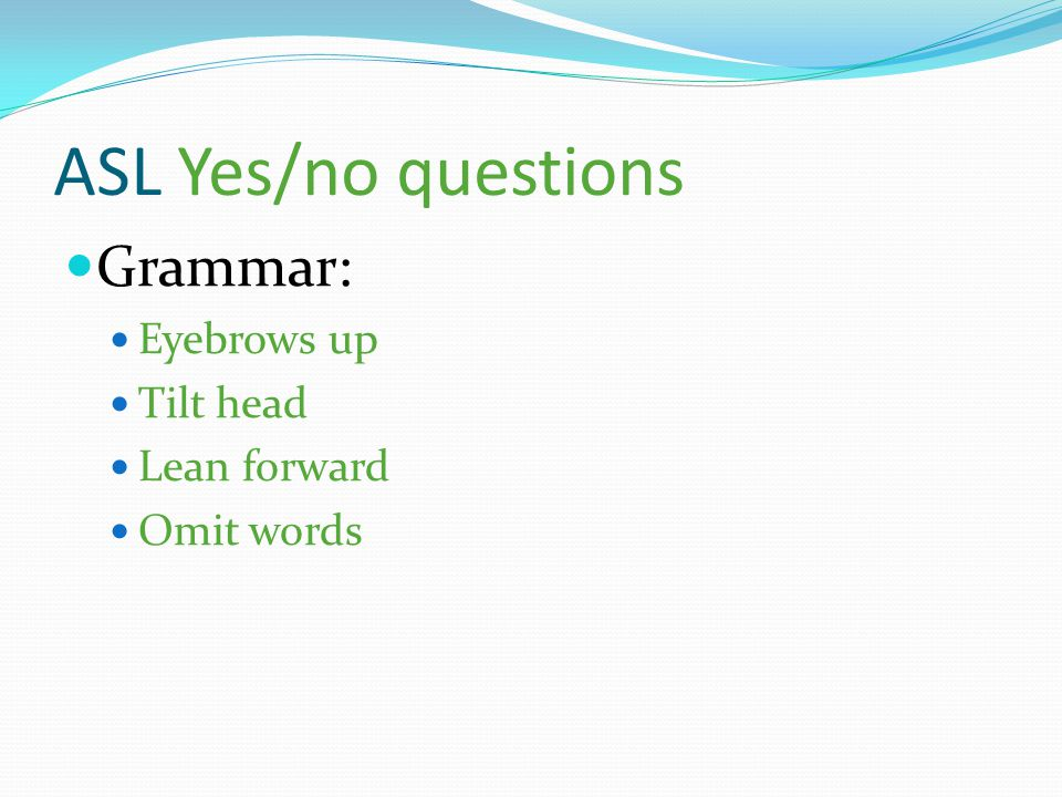 ASL Yes/no questions Grammar: Eyebrows up Tilt head Lean forward Omit words