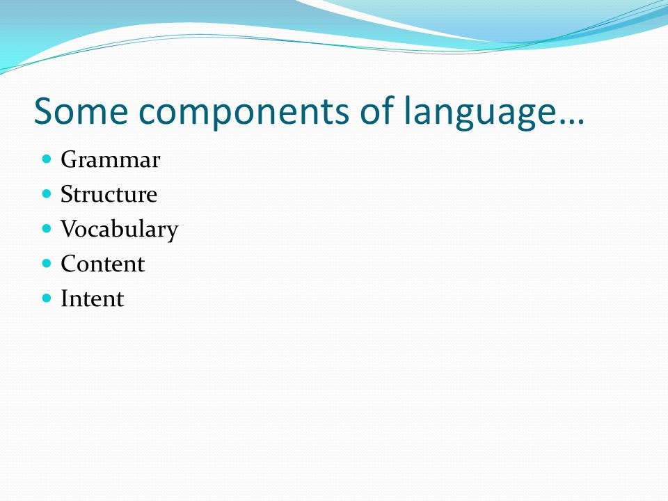 Some components of language… Grammar Structure Vocabulary Content Intent