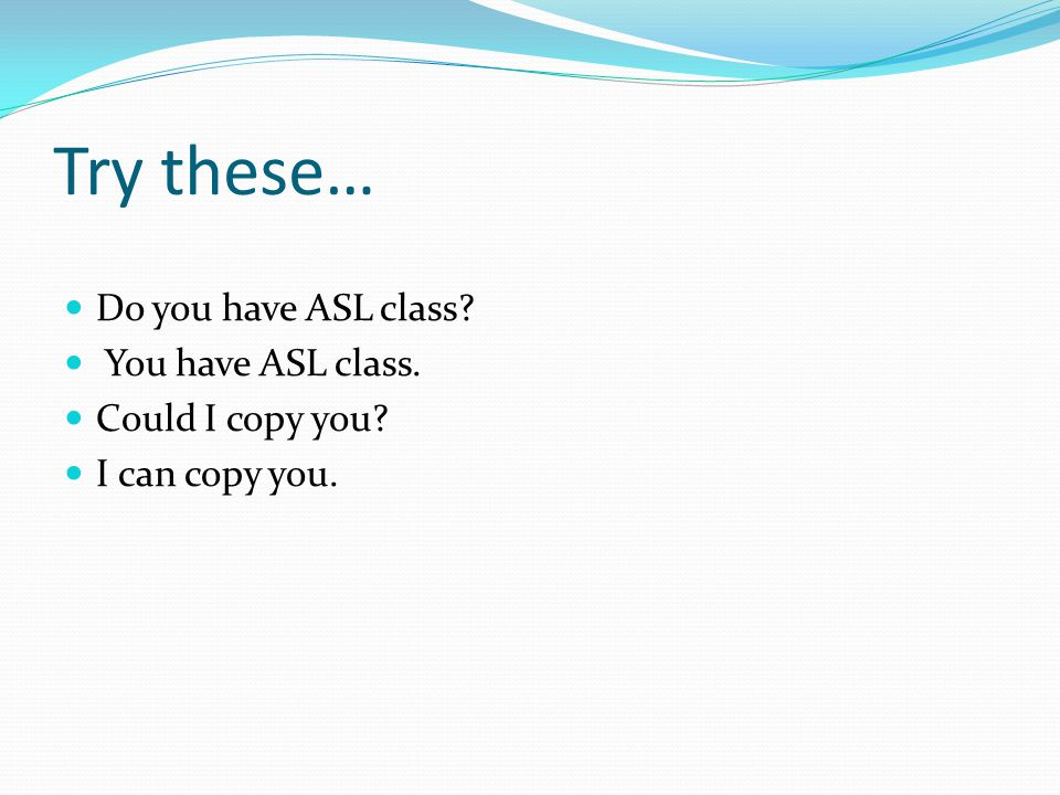 Try these… Do you have ASL class You have ASL class. Could I copy you I can copy you.