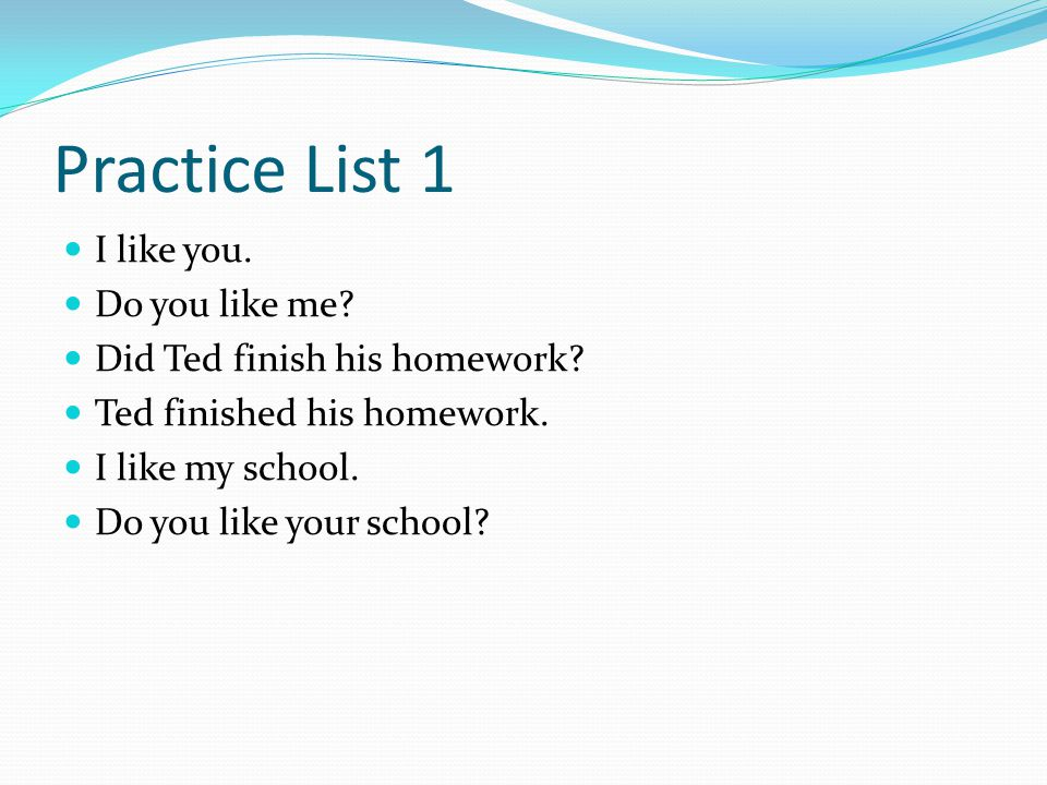 Practice List 1 I like you. Do you like me? Did Ted finish his homework? Ted finished his homework. I like my school. Do you like your school?