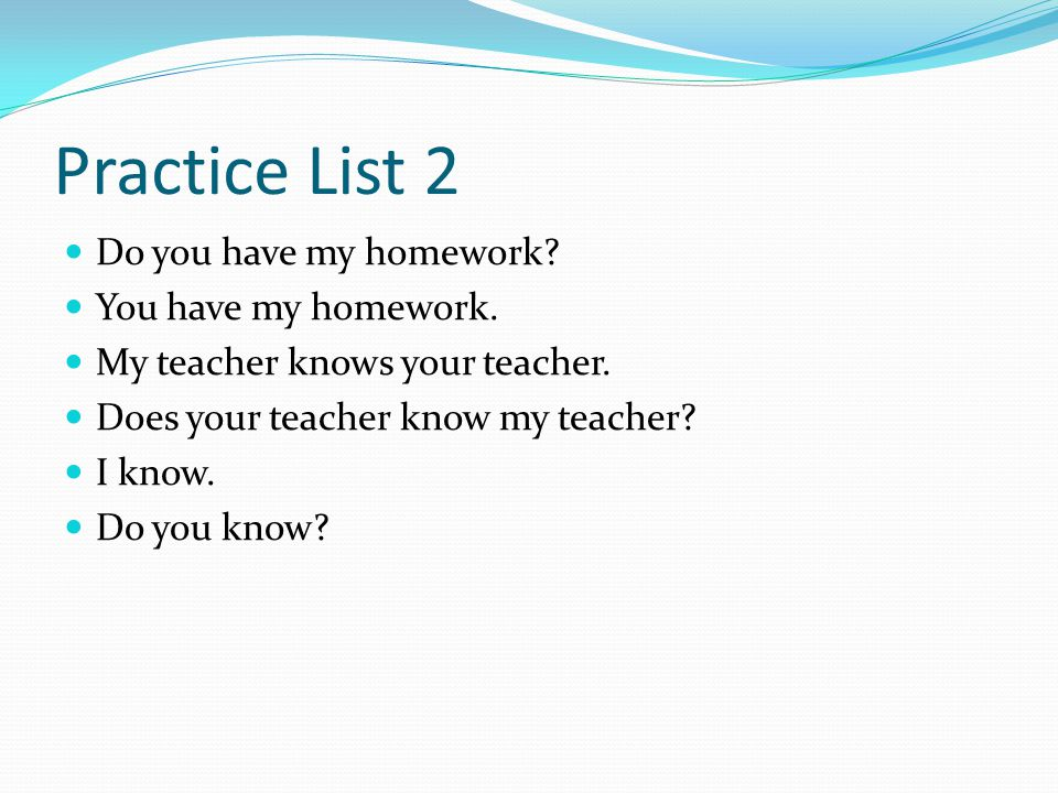 Practice List 2 Do you have my homework? You have my homework. My teacher knows your teacher. Does your teacher know my teacher? I know. Do you know?