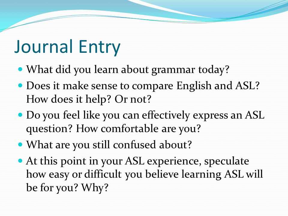 Journal Entry What did you learn about grammar today? Does it make sense to compare English and ASL? How does it help? Or not? Do you feel like you ca
