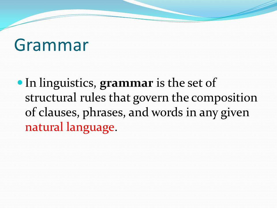 Grammar In linguistics, grammar is the set of structural rules that govern the composition of clauses, phrases, and words in any given natural languag