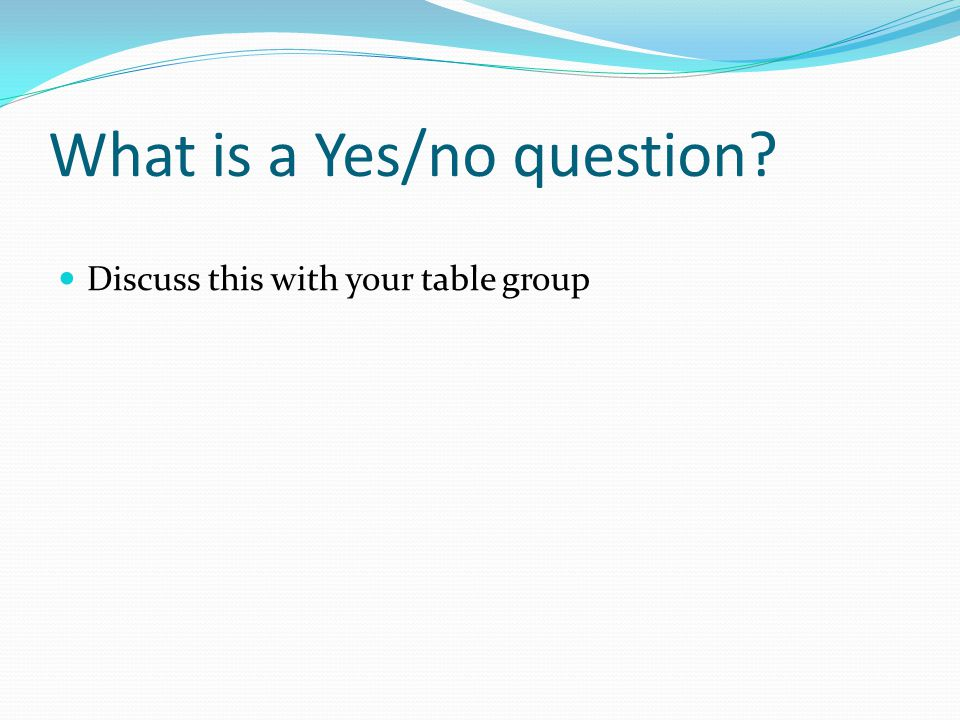 What is a Yes/no question? Discuss this with your table group