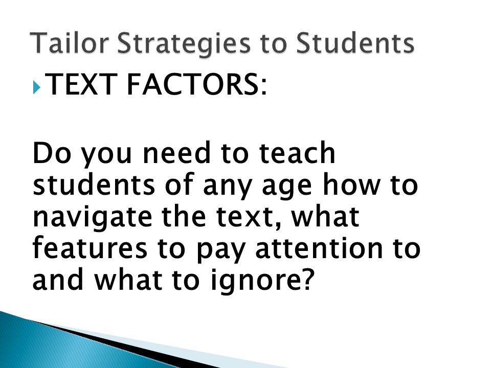  TEXT FACTORS: Do you need to teach students of any age how to navigate the text, what features to pay attention to and what to ignore