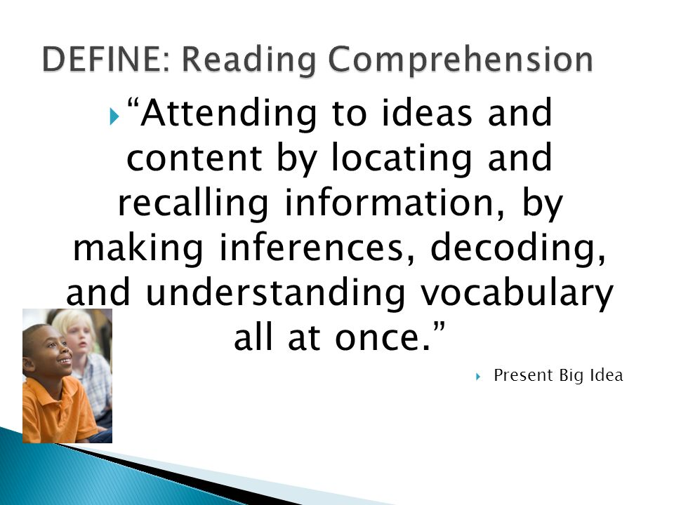  Attending to ideas and content by locating and recalling information, by making inferences, decoding, and understanding vocabulary all at once.  Present Big Idea