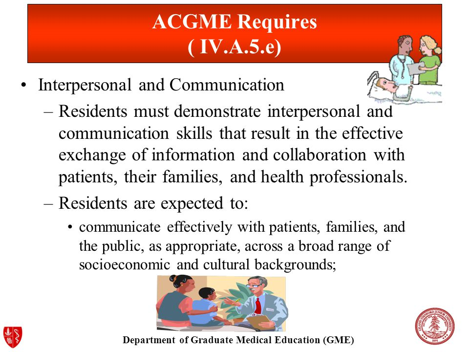 Department of Graduate Medical Education (GME) ACGME Requires ( IV.A.5.e) Interpersonal and Communication –Residents must demonstrate interpersonal and communication skills that result in the effective exchange of information and collaboration with patients, their families, and health professionals.