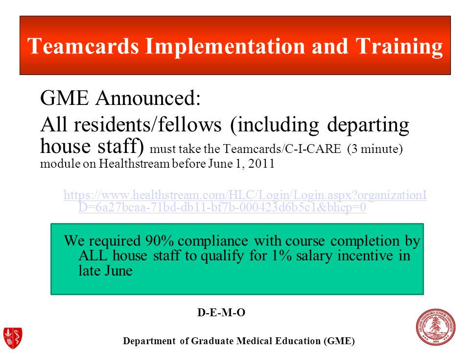 Department of Graduate Medical Education (GME) Teamcards Implementation and Training GME Announced: All residents/fellows (including departing house staff) must take the Teamcards/C-I-CARE (3 minute) module on Healthstream before June 1, 2011 https://www.healthstream.com/HLC/Login/Login.aspx organizationI D=6a27bcaa-71bd-db11-bf7b-000423d6b5c1&bhcp=0 We required 90% compliance with course completion by ALL house staff to qualify for 1% salary incentive in late June D-E-M-O