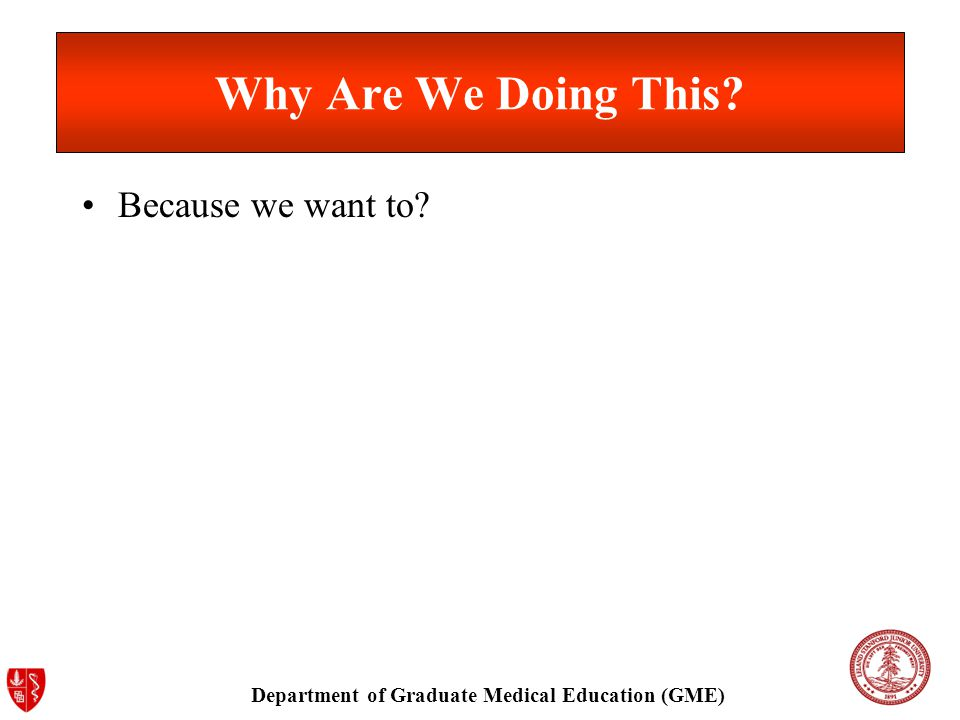 Department of Graduate Medical Education (GME) Why Are We Doing This Because we want to