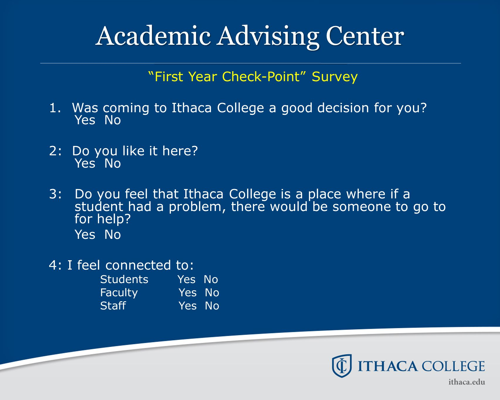 "Academic Advising Center ""First Year Check-Point"" Survey 1.Was coming to Ithaca College a good decision for you? Yes No 2: Do you like it here? Yes No"