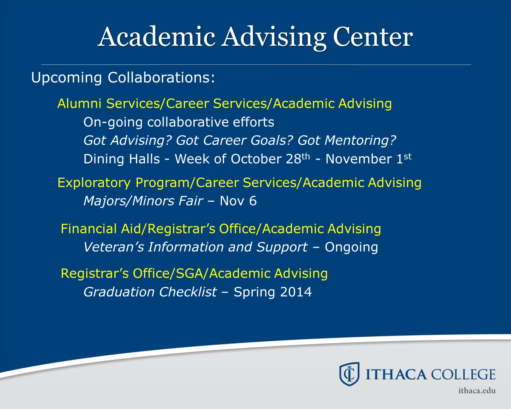 Academic Advising Center Upcoming Collaborations: Alumni Services/Career Services/Academic Advising On-going collaborative efforts Got Advising? Got C