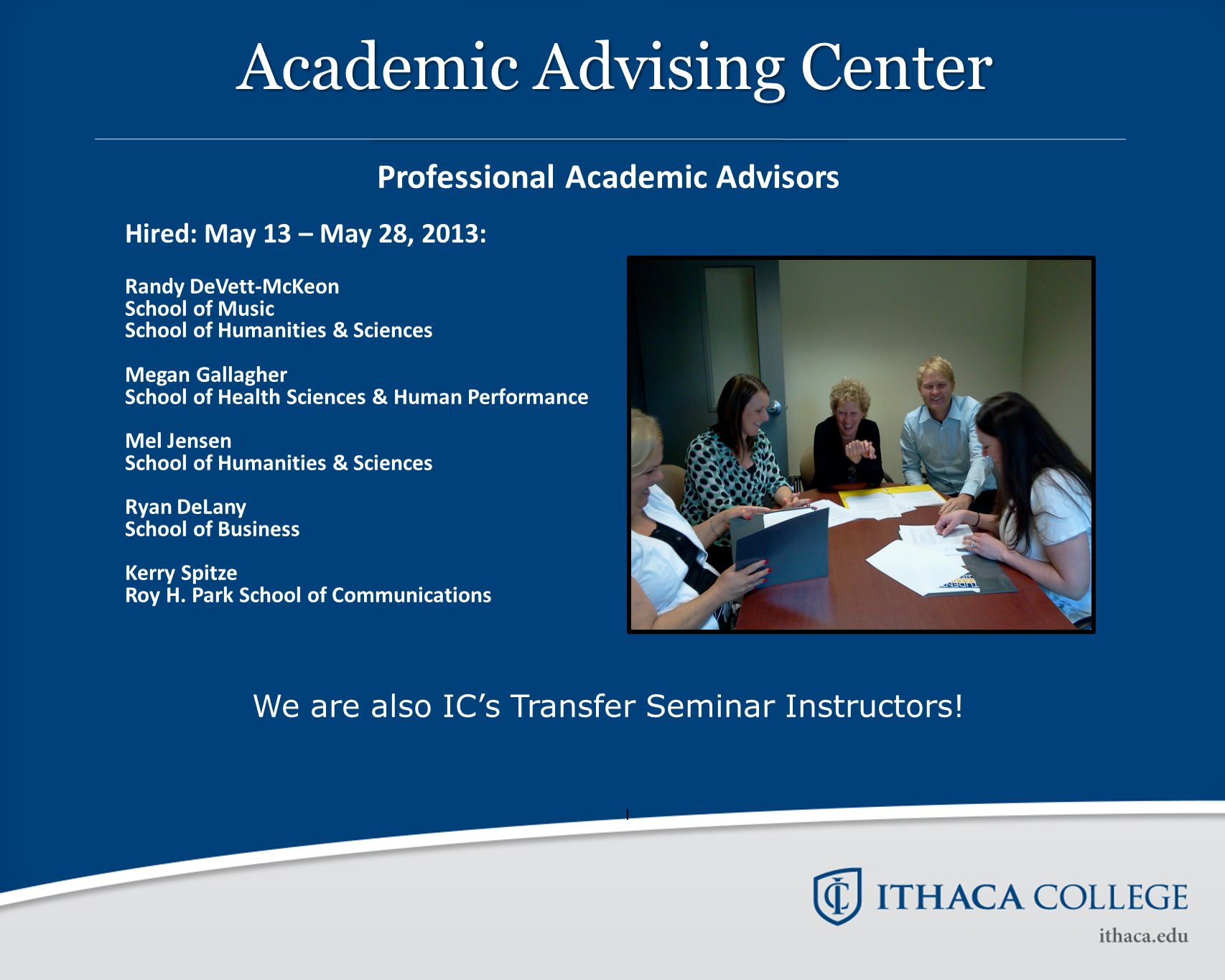 Professional Academic Advisors Hired: May 13 – May 28, 2013: Randy DeVett-McKeon School of Music School of Humanities & Sciences Megan Gallagher School of Health Sciences & Human Performance Mel Jensen School of Humanities & Sciences Ryan DeLany School of Business Kerry Spitze Roy H.